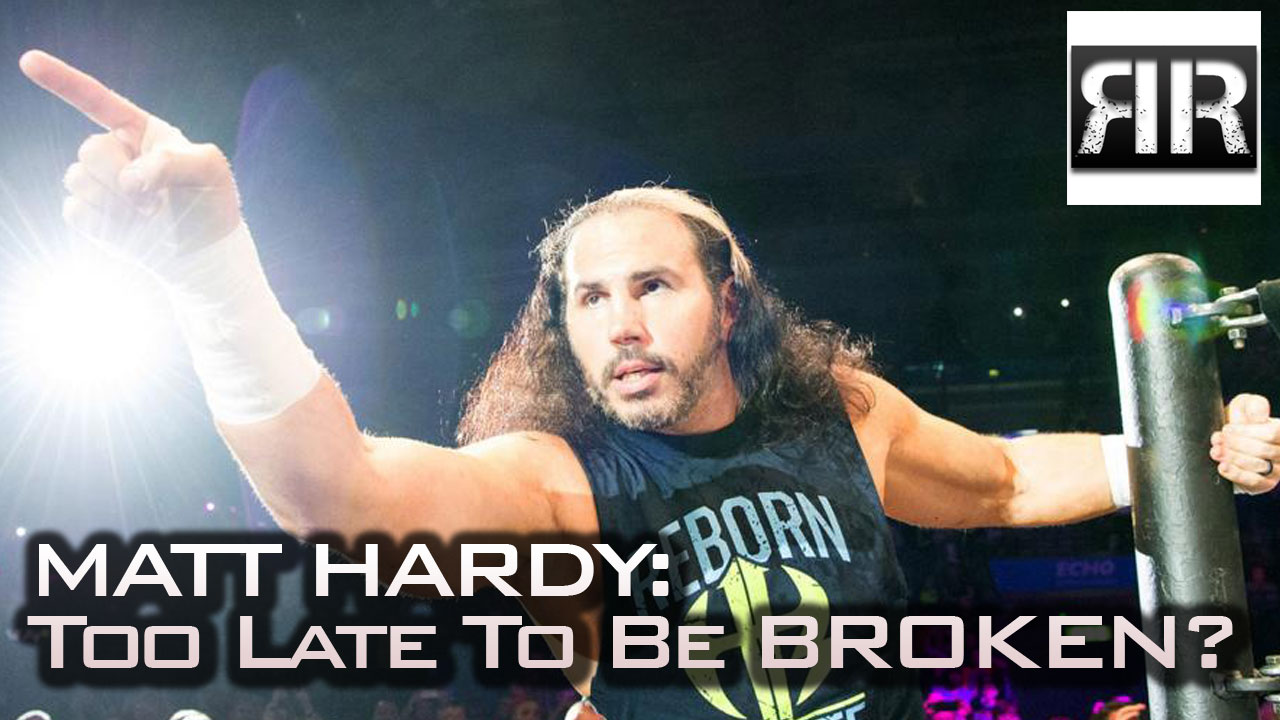 Matt Hardy: Too Late To Be Broken?